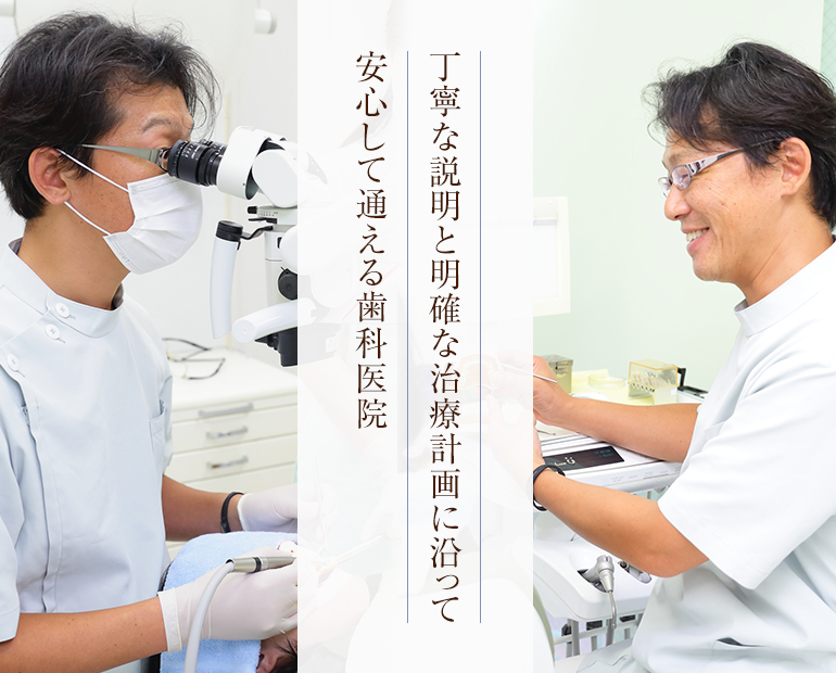 丁寧な説明と明確な治療計画に沿って安心して通える歯科医院